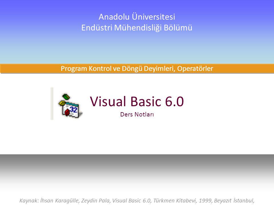 1 Visual Basic 6.0 Ders Notları Anadolu Üniversitesi Endüstri Mühendisliği Bölümü Kaynak: İhsan Karagülle, Zeydin Pala, Visual Basic 6.0, Türkmen Kitabevi, 1999, Beyazıt İstanbul, Program Kontrol ve Döngü Deyimleri, Operatörler