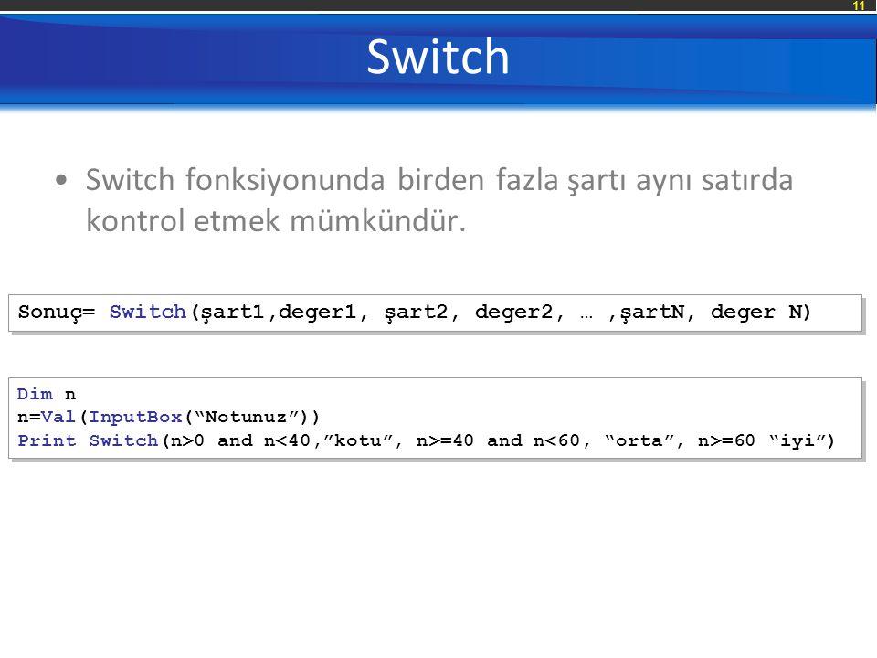 11 Switch Switch fonksiyonunda birden fazla şartı aynı satırda kontrol etmek mümkündür. Sonuç= Switch(şart1,deger1, şart2, deger2, …,şartN, deger N) D
