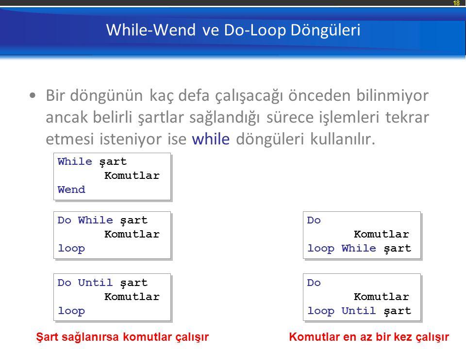 18 While-Wend ve Do-Loop Döngüleri Bir döngünün kaç defa çalışacağı önceden bilinmiyor ancak belirli şartlar sağlandığı sürece işlemleri tekrar etmesi isteniyor ise while döngüleri kullanılır.