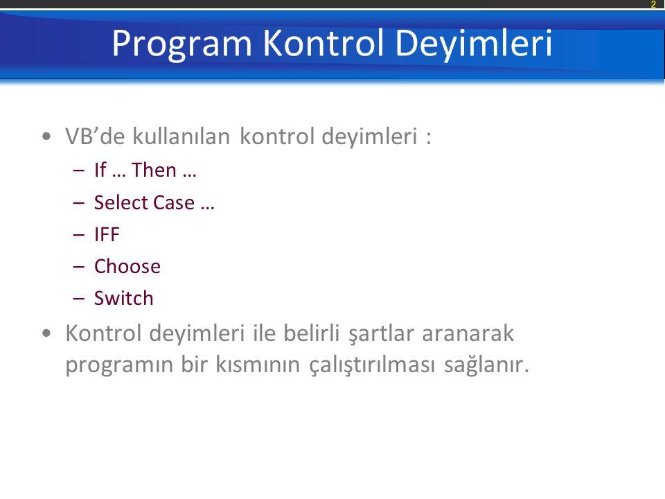 2 Program Kontrol Deyimleri VB'de kullanılan kontrol deyimleri : –If … Then … –Select Case … –IFF –Choose –Switch Kontrol deyimleri ile belirli şartlar aranarak programın bir kısmının çalıştırılması sağlanır.