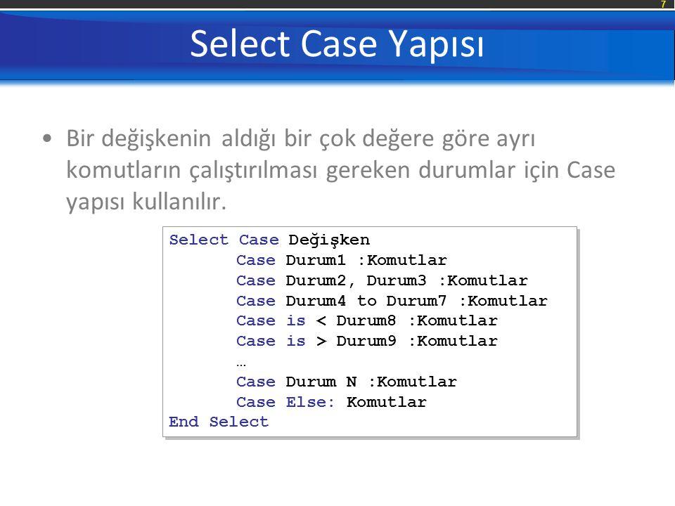 7 Select Case Yapısı Bir değişkenin aldığı bir çok değere göre ayrı komutların çalıştırılması gereken durumlar için Case yapısı kullanılır. Select Cas