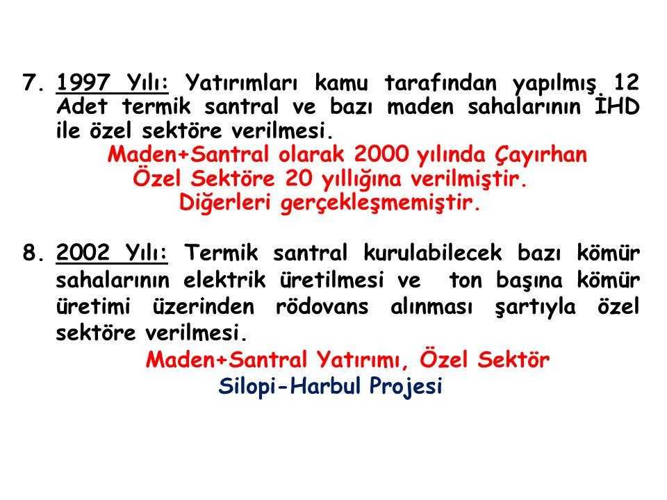 7.1997 Yılı: Yatırımları kamu tarafından yapılmış 12 Adet termik santral ve bazı maden sahalarının İHD ile özel sektöre verilmesi. Maden+Santral olara