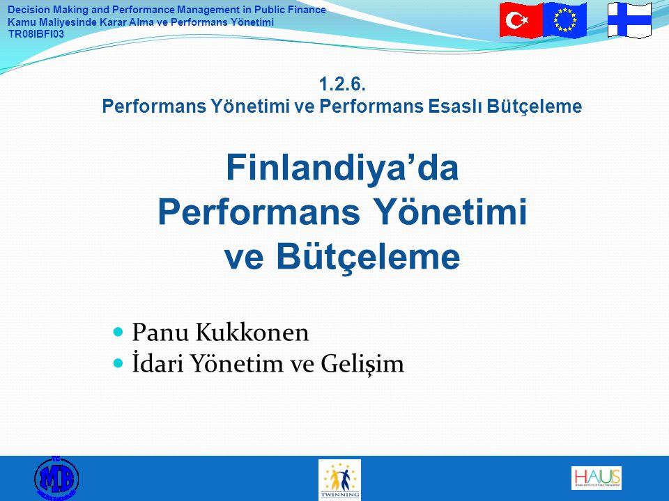 Decision Making and Performance Management in Public Finance Kamu Maliyesinde Karar Alma ve Performans Yönetimi TR08IBFI03 Genel yönlendirme: İdari birim: mali idare, bilgi işlem idaresi, personel idaresi (insan kaynakları) Konular: Etkin liderlik Verimlilik programı Bölgesel program (merkezden taşraya kamu hizmetleri -> Tüm Finlandiya'da faaliyetler) Performans Yönetiminin Rolü