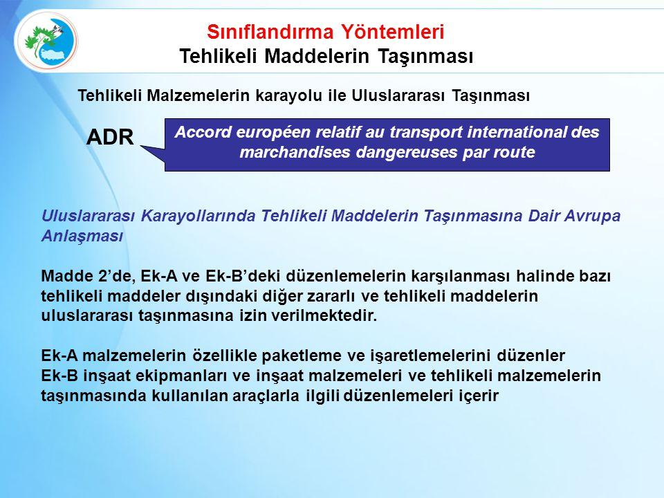 ADR Tehlikeli Malzemelerin karayolu ile Uluslararası Taşınması Accord européen relatif au transport international des marchandises dangereuses par route Sınıflandırma Yöntemleri Tehlikeli Maddelerin Taşınması Uluslararası Karayollarında Tehlikeli Maddelerin Taşınmasına Dair Avrupa Anlaşması Madde 2'de, Ek-A ve Ek-B'deki düzenlemelerin karşılanması halinde bazı tehlikeli maddeler dışındaki diğer zararlı ve tehlikeli maddelerin uluslararası taşınmasına izin verilmektedir.