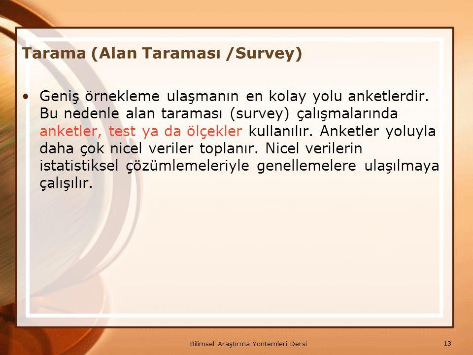 13 Bilimsel Araştırma Yöntemleri Dersi Tarama (Alan Taraması /Survey) Geniş örnekleme ulaşmanın en kolay yolu anketlerdir. Bu nedenle alan taraması (s