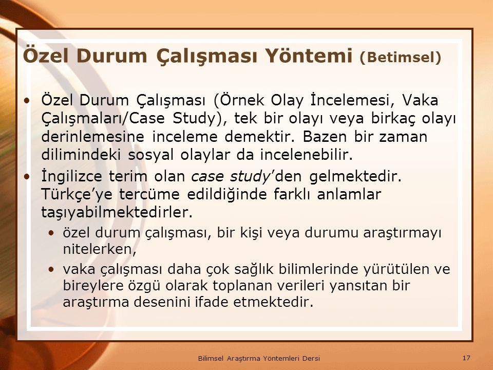 17 Bilimsel Araştırma Yöntemleri Dersi Özel Durum Çalışması Yöntemi (Betimsel) Özel Durum Çalışması (Örnek Olay İncelemesi, Vaka Çalışmaları/Case Stud