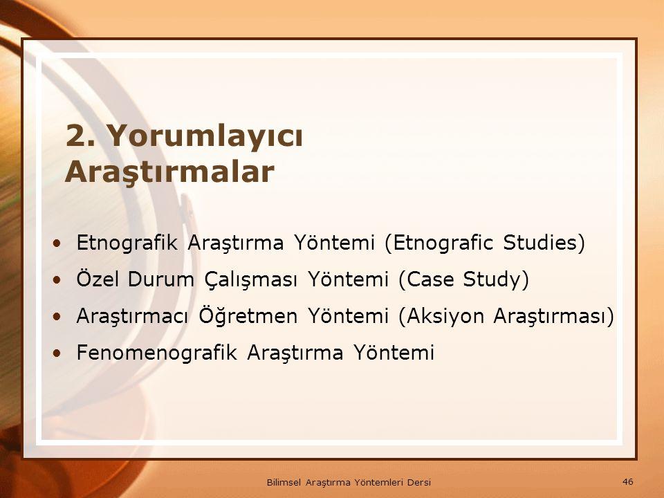 46 Bilimsel Araştırma Yöntemleri Dersi 2. Yorumlayıcı Araştırmalar Etnografik Araştırma Yöntemi (Etnografic Studies) Özel Durum Çalışması Yöntemi (Cas