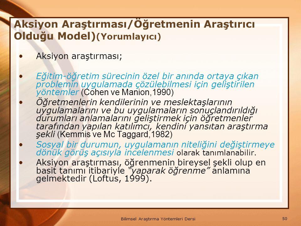 50 Bilimsel Araştırma Yöntemleri Dersi Aksiyon Araştırması/Öğretmenin Araştırıcı Olduğu Model) (Yorumlayıcı) Aksiyon araştırması; Eğitim-öğretim sürec