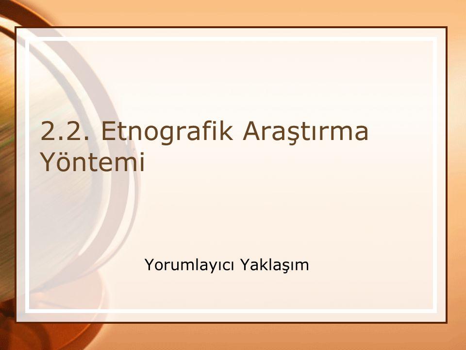 2.2. Etnografik Araştırma Yöntemi Yorumlayıcı Yaklaşım