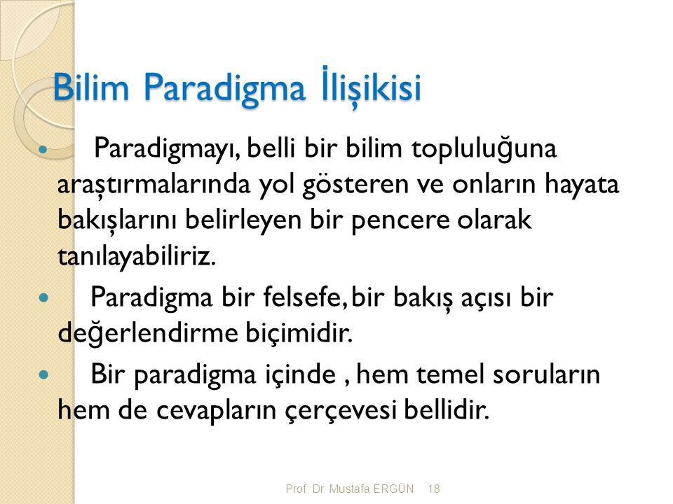 Prof. Dr. Mustafa ERGÜN18 Bilim Paradigma İ lişikisi Paradigmayı, belli bir bilim toplulu ğ una araştırmalarında yol gösteren ve onların hayata bakışl