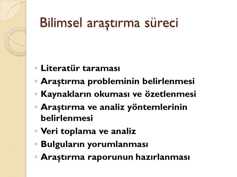 Bilimsel araştırma süreci ◦ Literatür taraması ◦ Araştırma probleminin belirlenmesi ◦ Kaynakların okuması ve özetlenmesi ◦ Araştırma ve analiz yönteml
