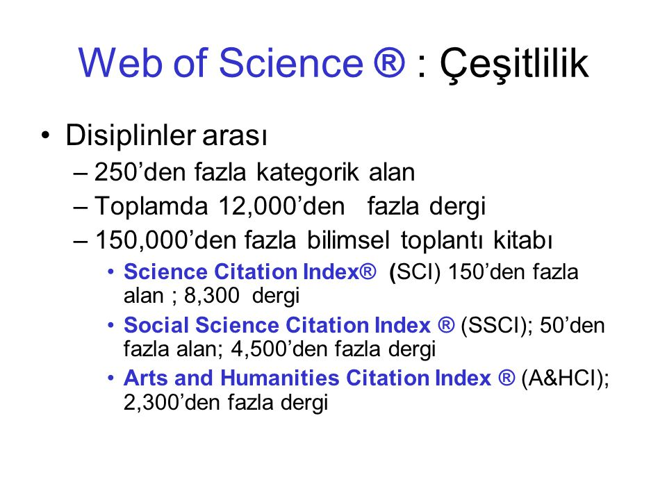 Web of Science ® : Çeşitlilik Disiplinler arası –250'den fazla kategorik alan –Toplamda 12,000'den fazla dergi –150,000'den fazla bilimsel toplantı kitabı Science Citation Index® (SCI) 150'den fazla alan ; 8,300 dergi Social Science Citation Index ® (SSCI); 50'den fazla alan; 4,500'den fazla dergi Arts and Humanities Citation Index ® (A&HCI); 2,300'den fazla dergi