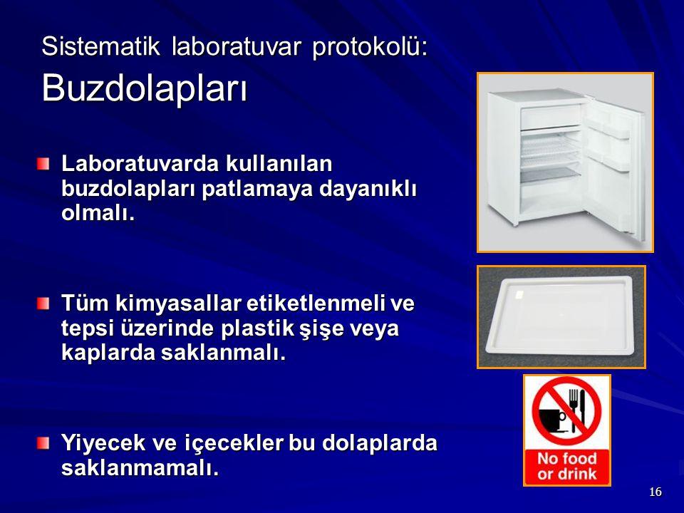 16 Sistematik laboratuvar protokolü: Buzdolapları Laboratuvarda kullanılan buzdolapları patlamaya dayanıklı olmalı. Tüm kimyasallar etiketlenmeli ve t