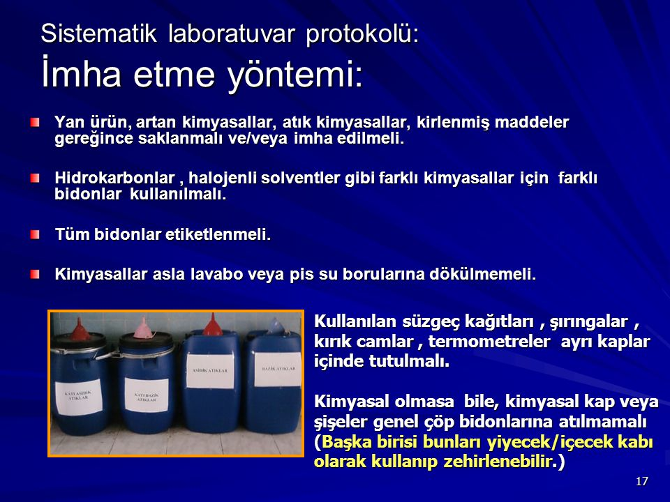 17 Sistematik laboratuvar protokolü: İmha etme yöntemi: Yan ürün, artan kimyasallar, atık kimyasallar, kirlenmiş maddeler gereğince saklanmalı ve/veya