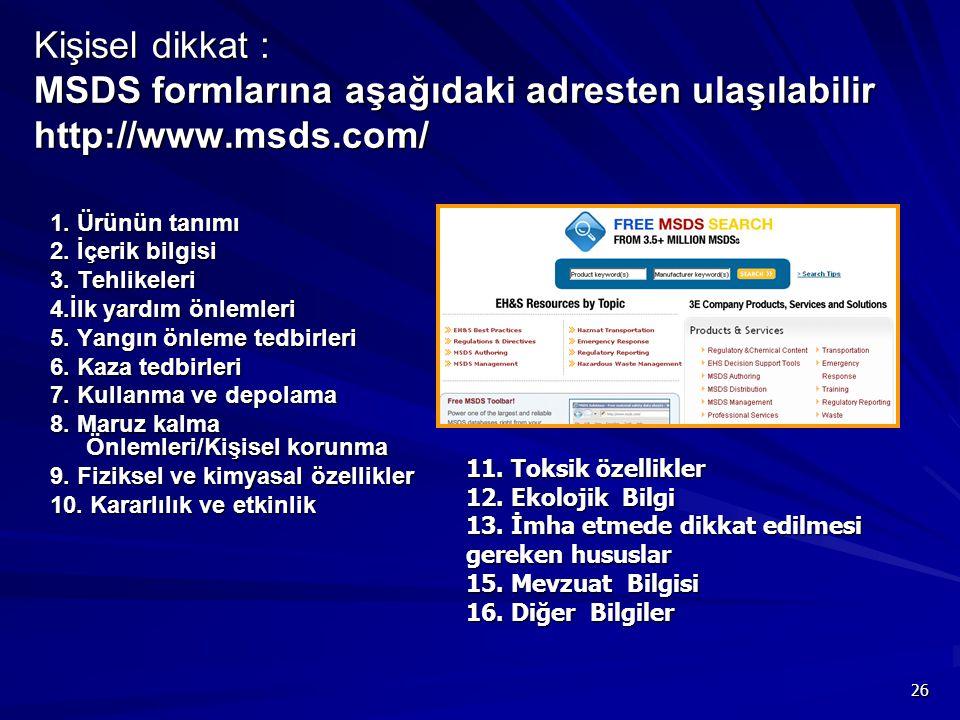 26 Kişisel dikkat : MSDS formlarına aşağıdaki adresten ulaşılabilir http://www.msds.com/ 1. Ürünün tanımı 2. İçerik bilgisi 3. Tehlikeleri 4.İlk yardı