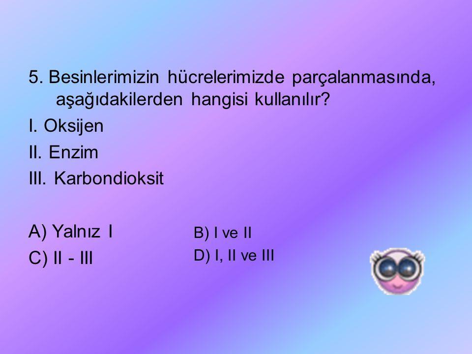 5. Besinlerimizin hücrelerimizde parçalanmasında, aşağıdakilerden hangisi kullanılır? I. Oksijen II. Enzim III. Karbondioksit A) Yalnız I C) II - III