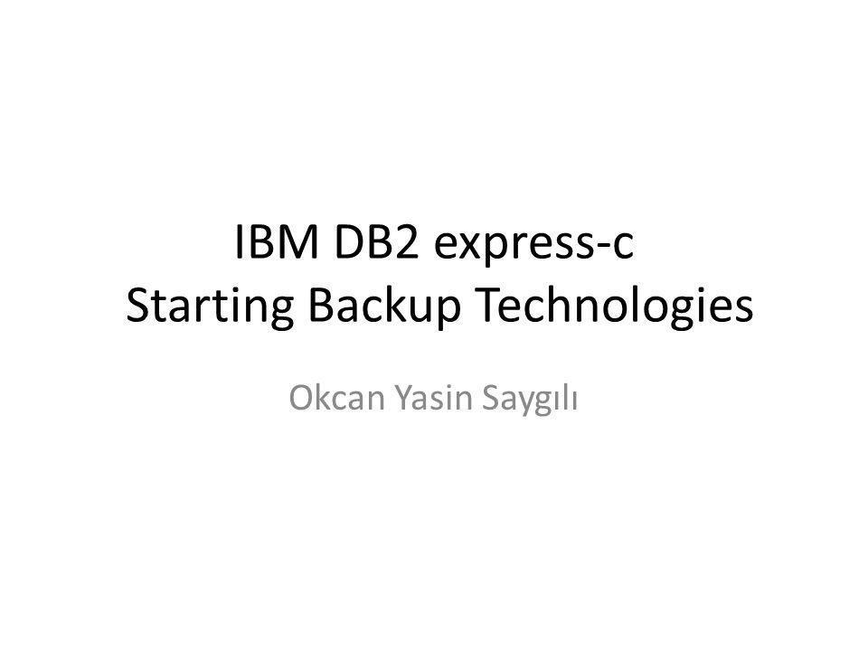 IBM DB2 express-c Starting Backup Technologies Okcan Yasin Saygılı