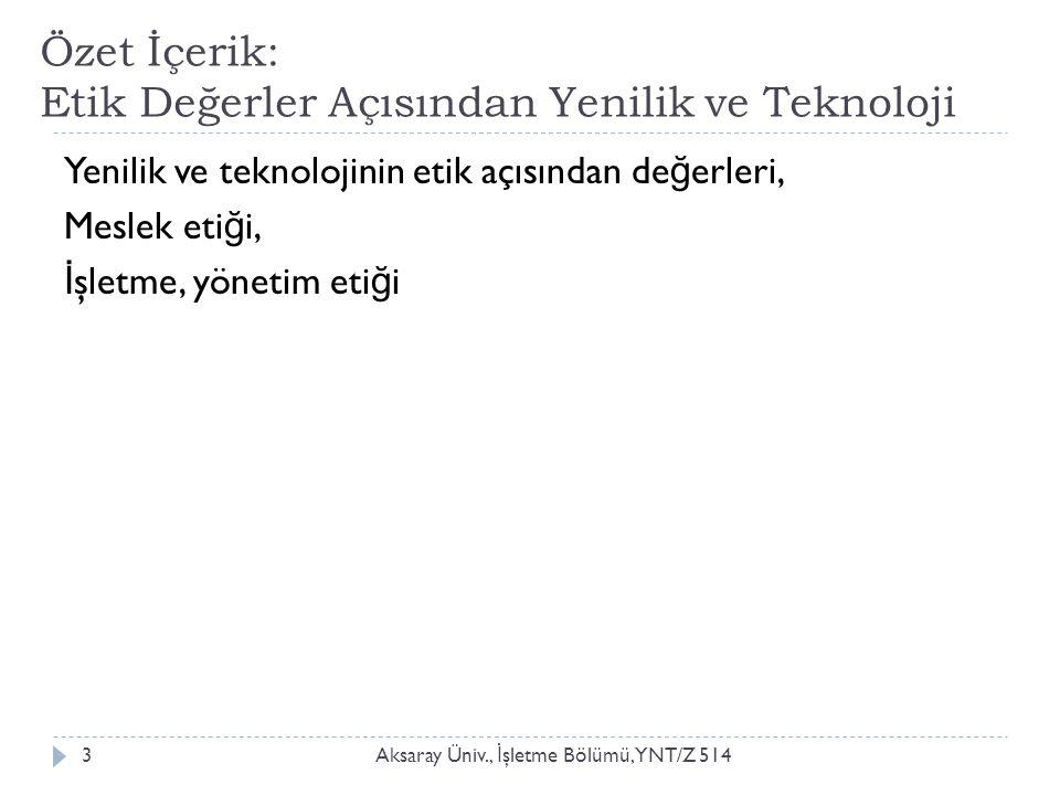 Özet İçerik: Etik Değerler Açısından Yenilik ve Teknoloji Aksaray Üniv., İ şletme Bölümü, YNT/Z 5143 Yenilik ve teknolojinin etik açısından de ğ erler