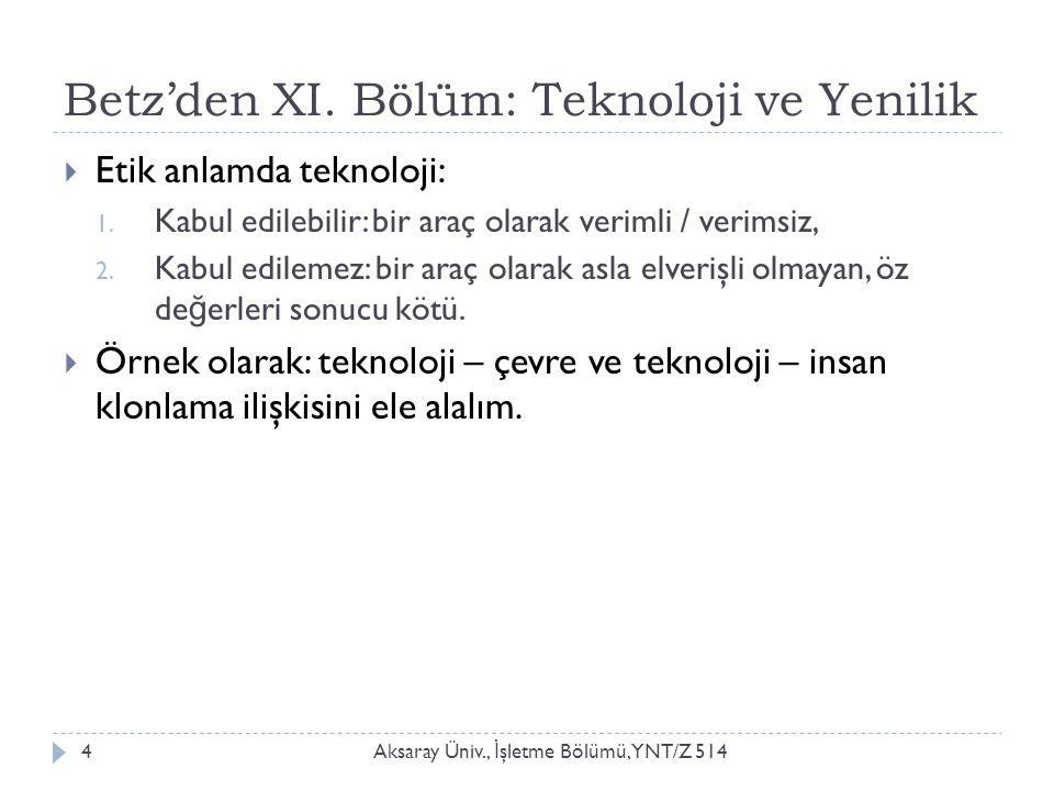 Betz'den XI. Bölüm: Teknoloji ve Yenilik Aksaray Üniv., İ şletme Bölümü, YNT/Z 5144  Etik anlamda teknoloji: 1. Kabul edilebilir: bir araç olarak ver