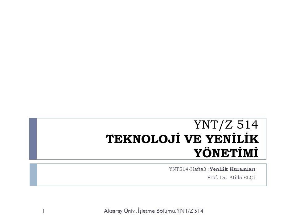 YNT/Z 514 TEKNOLOJİ VE YENİLİK YÖNETİMİ YNT514-Hafta3 : Yenilik Kuramları Prof. Dr. Atilla ELÇİ Aksaray Üniv., İ şletme Bölümü, YNT/Z 5141