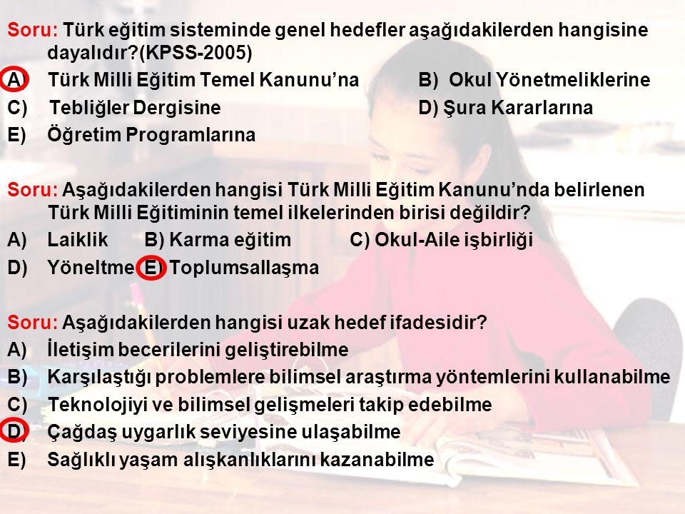 Soru: Türk eğitim sisteminde genel hedefler aşağıdakilerden hangisine dayalıdır?(KPSS-2005) A)Türk Milli Eğitim Temel Kanunu'naB) Okul Yönetmeliklerine C) Tebliğler DergisineD) Şura Kararlarına E)Öğretim Programlarına Soru: Aşağıdakilerden hangisi Türk Milli Eğitim Kanunu'nda belirlenen Türk Milli Eğitiminin temel ilkelerinden birisi değildir.