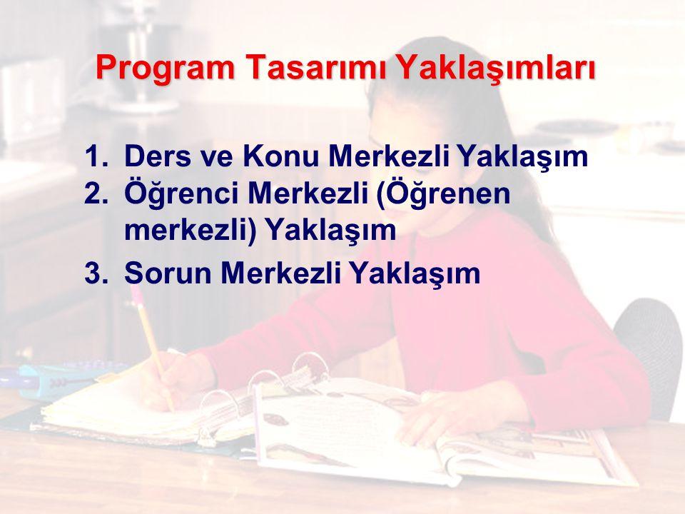 Program Tasarımı Yaklaşımları 1.Ders ve Konu Merkezli Yaklaşım 2.Öğrenci Merkezli (Öğrenen merkezli) Yaklaşım 3.Sorun Merkezli Yaklaşım