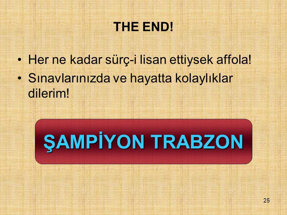 25 THE END! Her ne kadar sürç-i lisan ettiysek affola! Sınavlarınızda ve hayatta kolaylıklar dilerim! ŞAMPİYON TRABZON