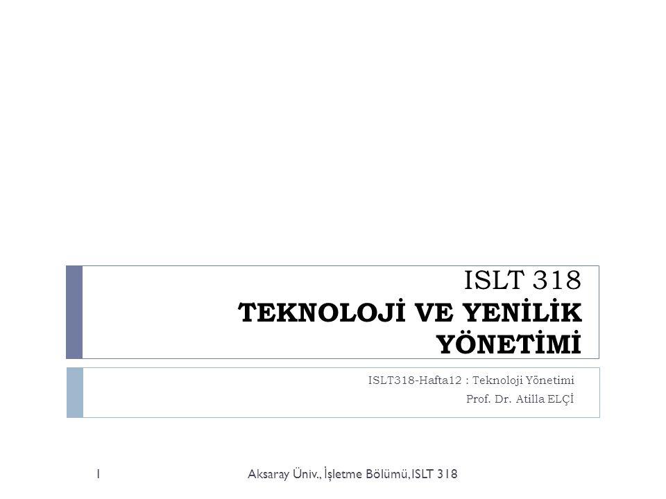 ISLT 318 TEKNOLOJİ VE YENİLİK YÖNETİMİ ISLT318-Hafta12 : Teknoloji Yönetimi Prof. Dr. Atilla ELÇİ Aksaray Üniv., İ şletme Bölümü, ISLT 3181