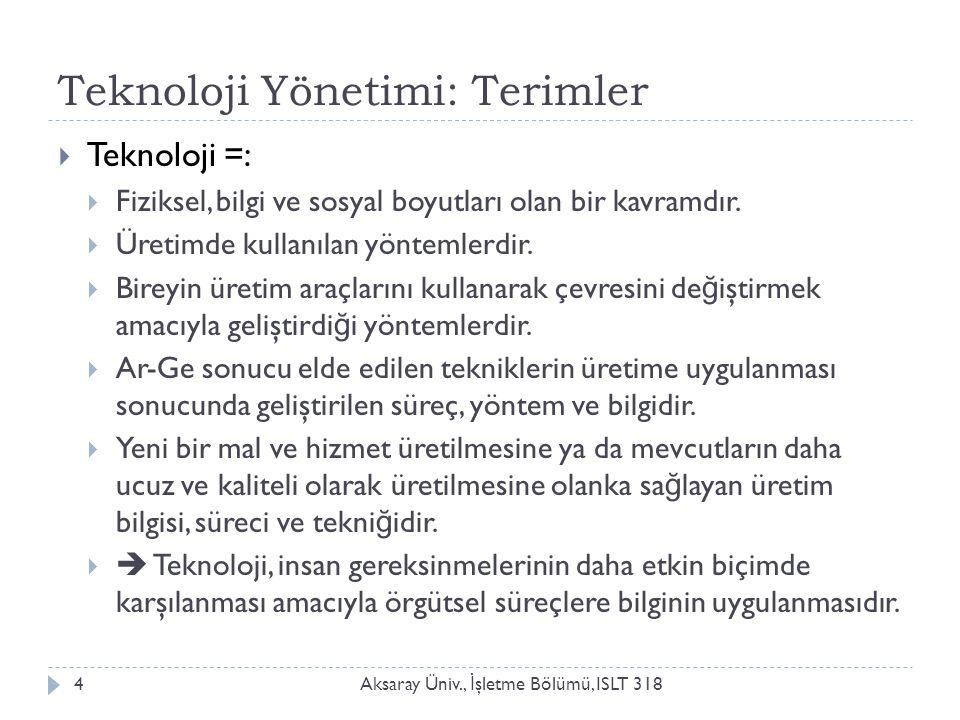 Teknoloji Yönetimi: Terimler Aksaray Üniv., İ şletme Bölümü, ISLT 3184  Teknoloji =:  Fiziksel, bilgi ve sosyal boyutları olan bir kavramdır.  Üret