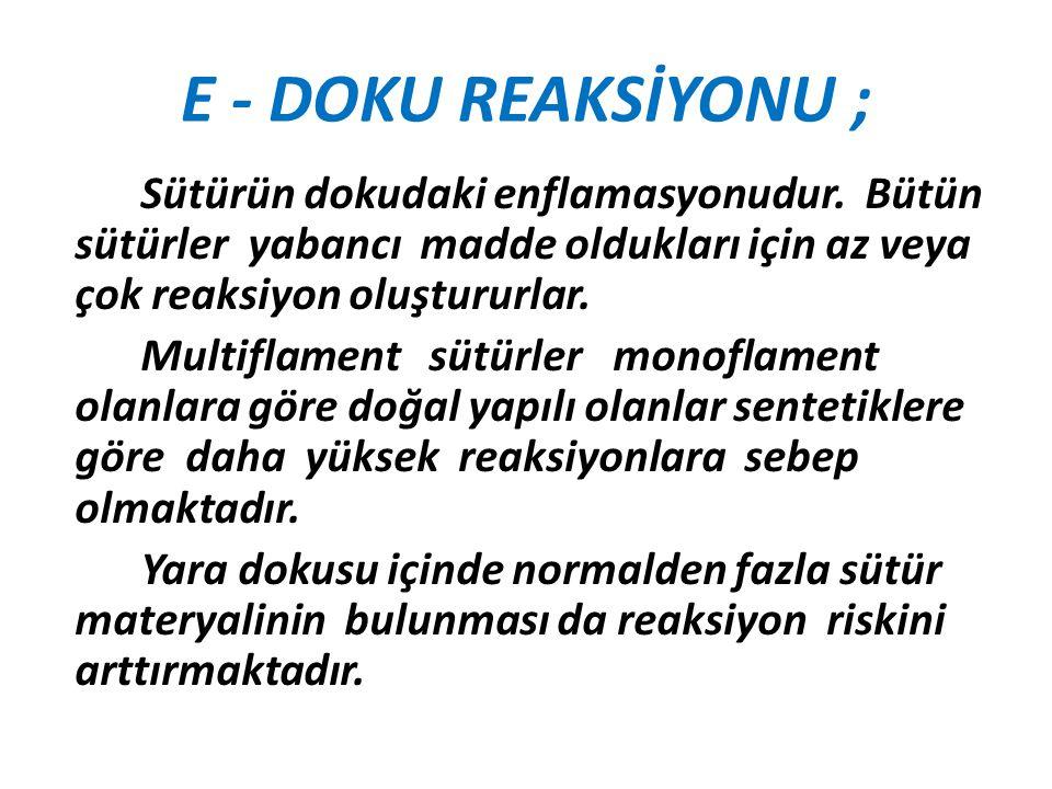E - DOKU REAKSİYONU ; Sütürün dokudaki enflamasyonudur. Bütün sütürler yabancı madde oldukları için az veya çok reaksiyon oluştururlar. Multiflament s
