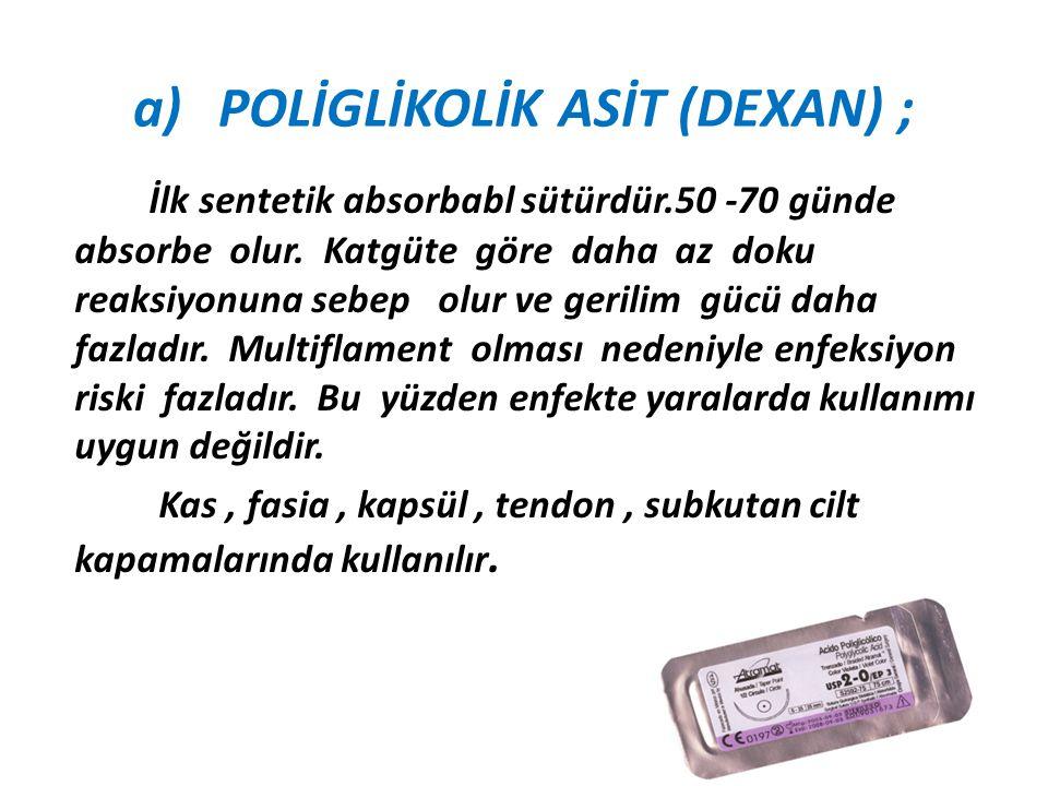 a)POLİGLİKOLİK ASİT (DEXAN) ; İlk sentetik absorbabl sütürdür.50 -70 günde absorbe olur. Katgüte göre daha az doku reaksiyonuna sebep olur ve gerilim