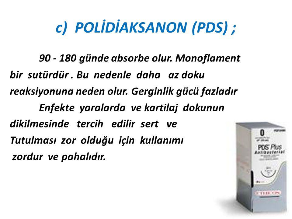 c) POLİDİAKSANON (PDS) ; 90 - 180 günde absorbe olur. Monoflament bir sutürdür. Bu nedenle daha az doku reaksiyonuna neden olur. Gerginlik gücü fazlad