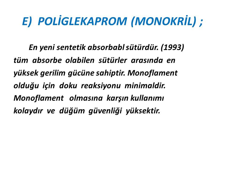 E) POLİGLEKAPROM (MONOKRİL) ; En yeni sentetik absorbabl sütürdür. (1993) tüm absorbe olabilen sütürler arasında en yüksek gerilim gücüne sahiptir. Mo