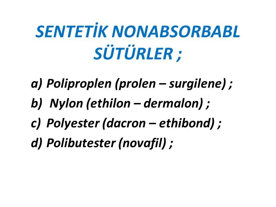 SENTETİK NONABSORBABL SÜTÜRLER ; a)Poliproplen (prolen – surgilene) ; b) Nylon (ethilon – dermalon) ; c)Polyester (dacron – ethibond) ; d)Polibutester