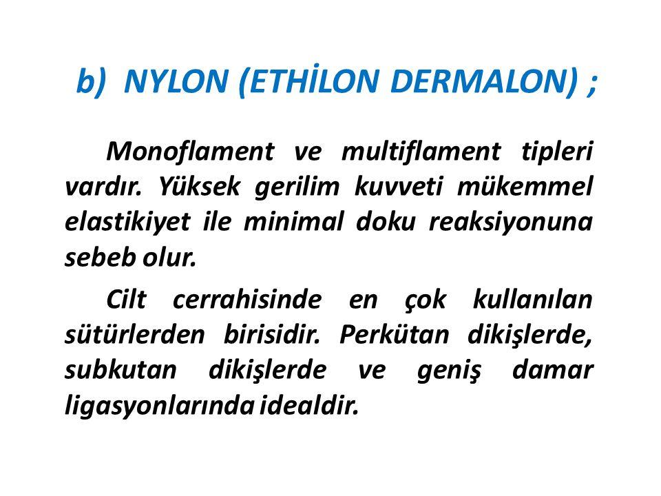 b) NYLON (ETHİLON DERMALON) ; Monoflament ve multiflament tipleri vardır. Yüksek gerilim kuvveti mükemmel elastikiyet ile minimal doku reaksiyonuna se