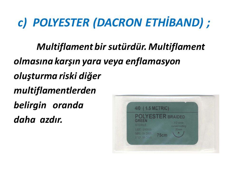 c) POLYESTER (DACRON ETHİBAND) ; Multiflament bir sutürdür. Multiflament olmasına karşın yara veya enflamasyon oluşturma riski diğer multiflamentlerde