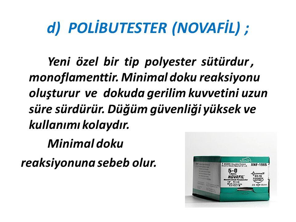 d) POLİBUTESTER (NOVAFİL) ; Yeni özel bir tip polyester sütürdur, monoflamenttir. Minimal doku reaksiyonu oluşturur ve dokuda gerilim kuvvetini uzun s