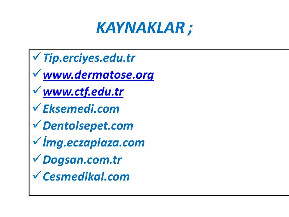 KAYNAKLAR ; Tip.erciyes.edu.tr www.dermatose.org www.ctf.edu.tr Eksemedi.com Dentolsepet.com İmg.eczaplaza.com Dogsan.com.tr Cesmedikal.com