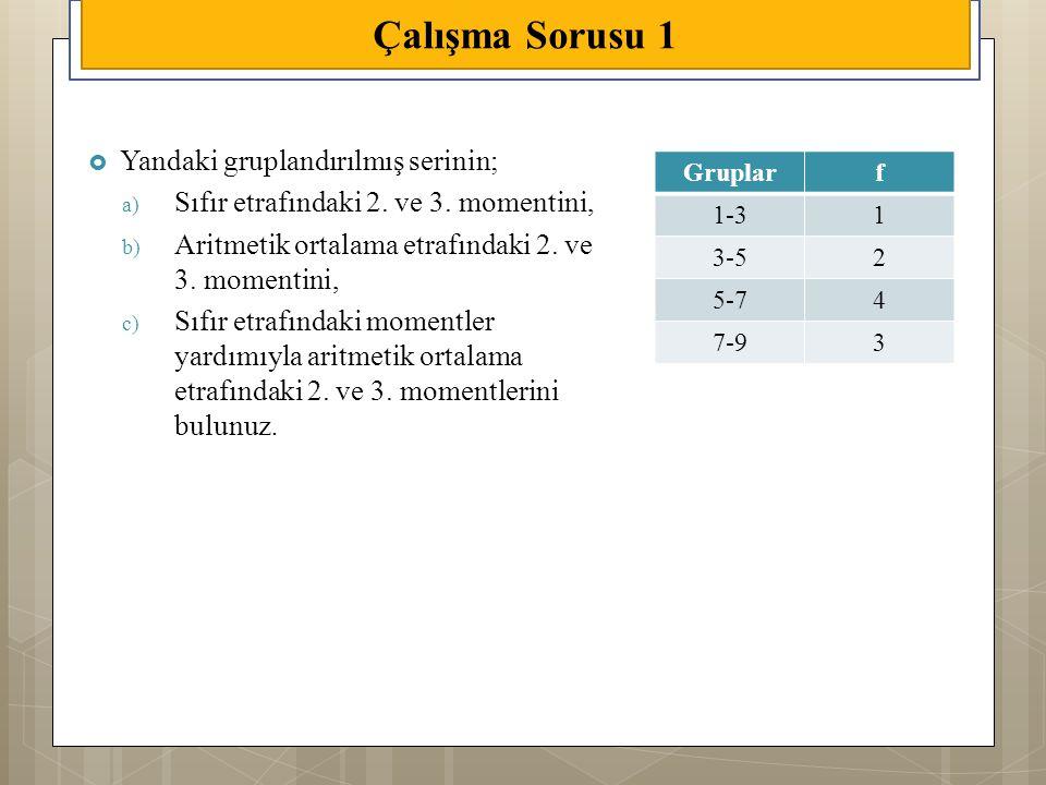 Çalışma Sorusu 1  Yandaki gruplandırılmış serinin; a) Sıfır etrafındaki 2. ve 3. momentini, b) Aritmetik ortalama etrafındaki 2. ve 3. momentini, c)