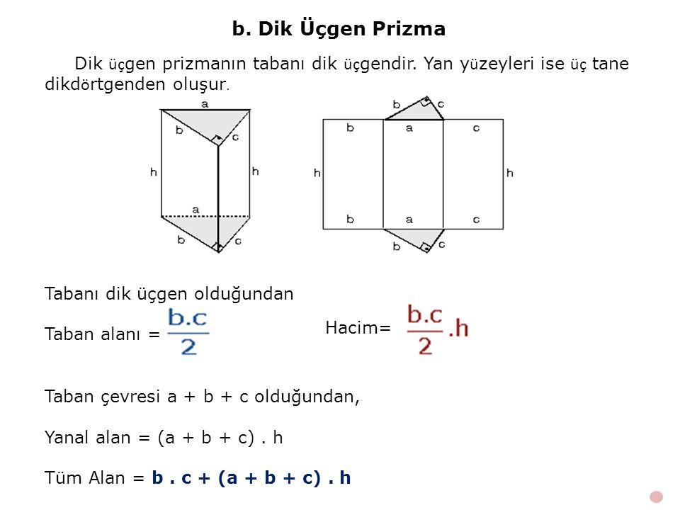 b. Dik Üçgen Prizma Tabanı dik üçgen olduğundan Taban alanı = Hacim= Taban çevresi a + b + c olduğundan, Yanal alan = (a + b + c). h Tüm Alan = b. c +