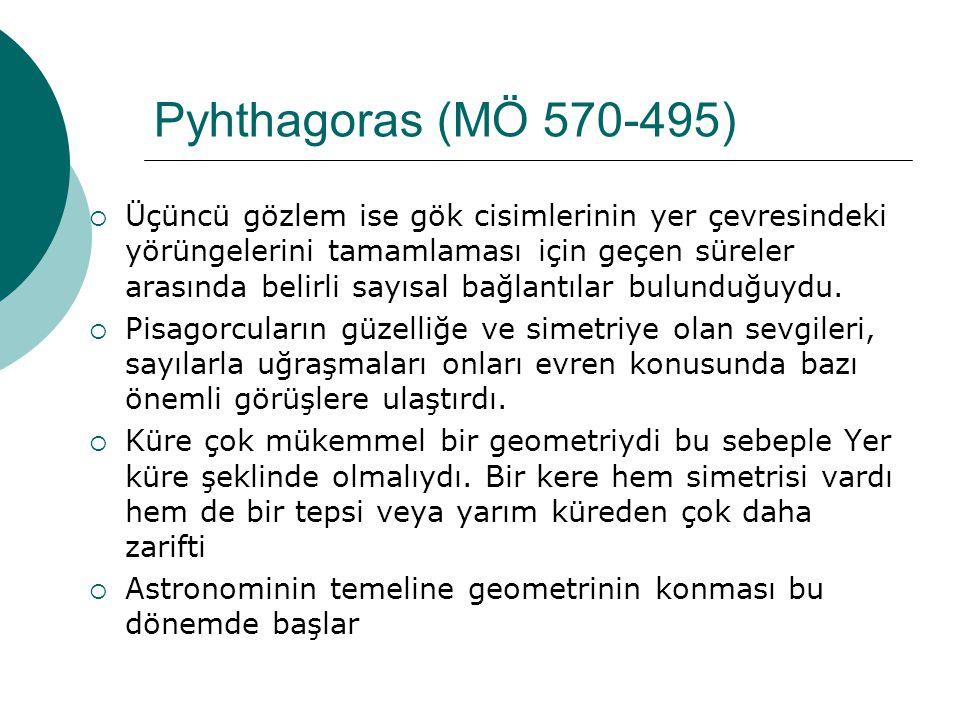 Pyhthagoras (MÖ 570-495)  Üçüncü gözlem ise gök cisimlerinin yer çevresindeki yörüngelerini tamamlaması için geçen süreler arasında belirli sayısal bağlantılar bulunduğuydu.
