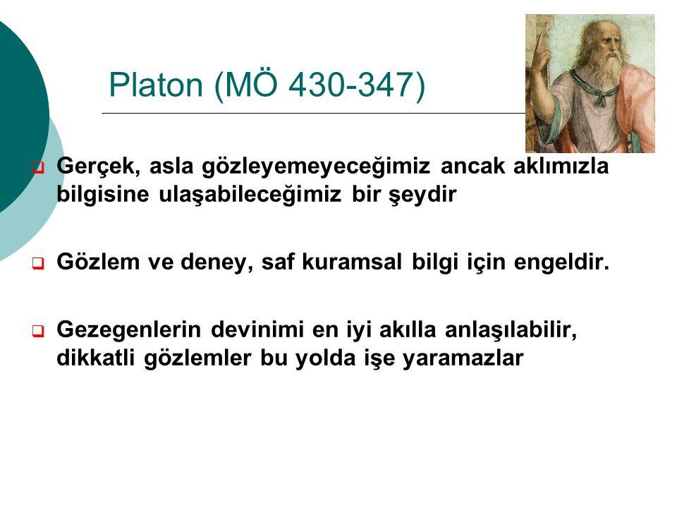 Platon (MÖ 430-347)  Gerçek, asla gözleyemeyeceğimiz ancak aklımızla bilgisine ulaşabileceğimiz bir şeydir  Gözlem ve deney, saf kuramsal bilgi için engeldir.