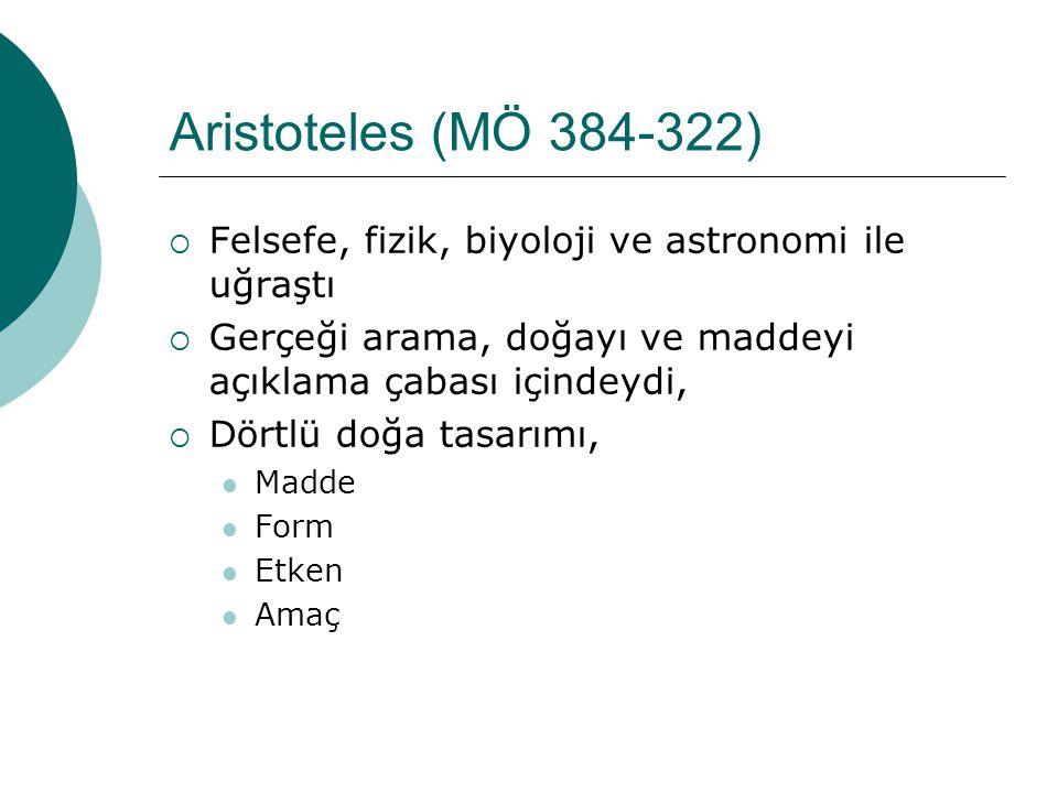 Aristoteles (MÖ 384-322)  Felsefe, fizik, biyoloji ve astronomi ile uğraştı  Gerçeği arama, doğayı ve maddeyi açıklama çabası içindeydi,  Dörtlü doğa tasarımı, Madde Form Etken Amaç