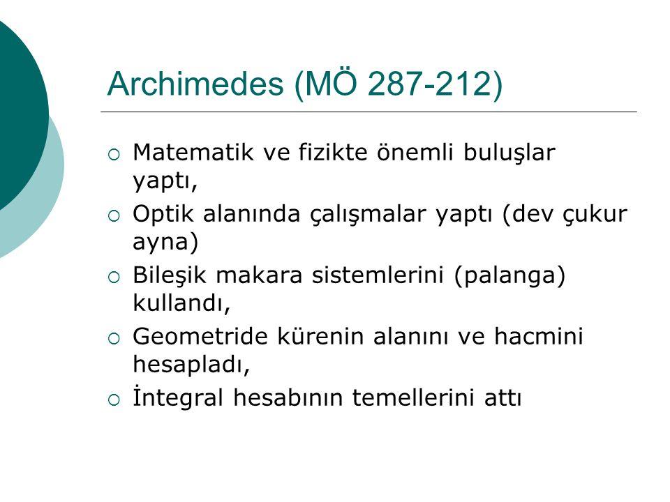 Archimedes (MÖ 287-212)  Matematik ve fizikte önemli buluşlar yaptı,  Optik alanında çalışmalar yaptı (dev çukur ayna)  Bileşik makara sistemlerini (palanga) kullandı,  Geometride kürenin alanını ve hacmini hesapladı,  İntegral hesabının temellerini attı