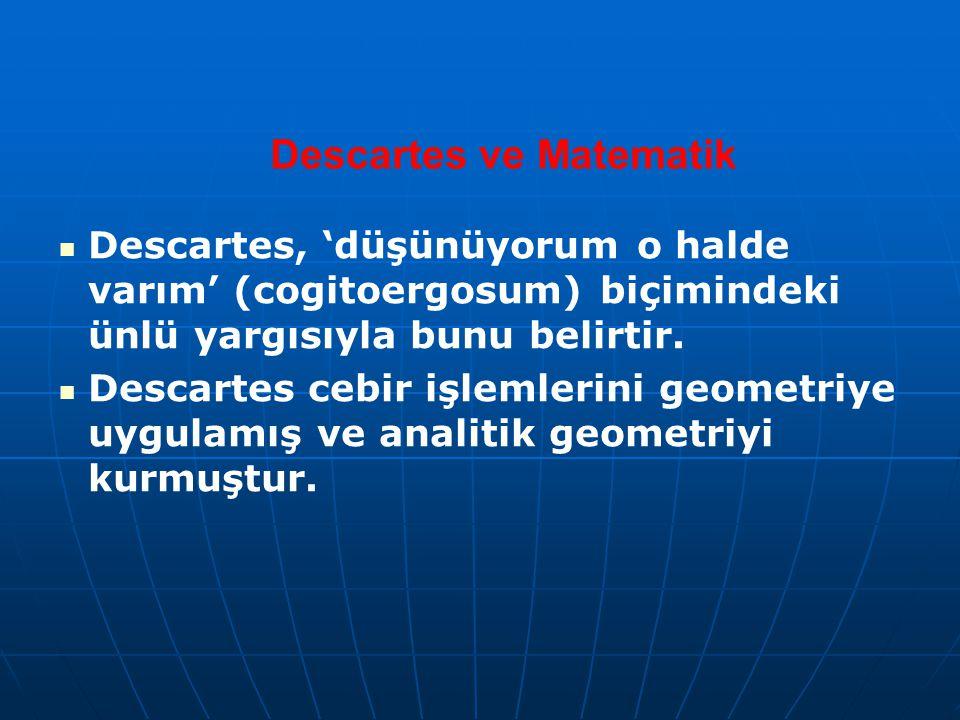 Descartes ve Matematik Descartes, 'düşünüyorum o halde varım' (cogitoergosum) biçimindeki ünlü yargısıyla bunu belirtir. Descartes cebir işlemlerini g