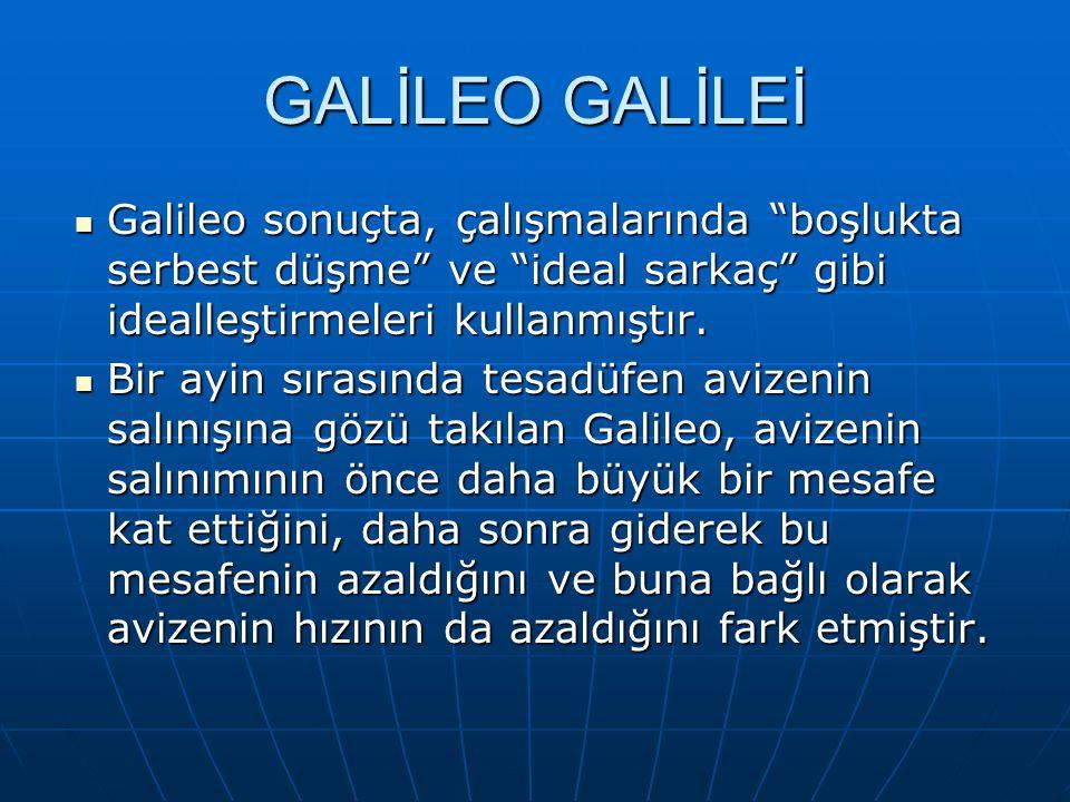 GALİLEO GALİLEİ Galileo sonuçta, çalışmalarında boşlukta serbest düşme ve ideal sarkaç gibi idealleştirmeleri kullanmıştır.