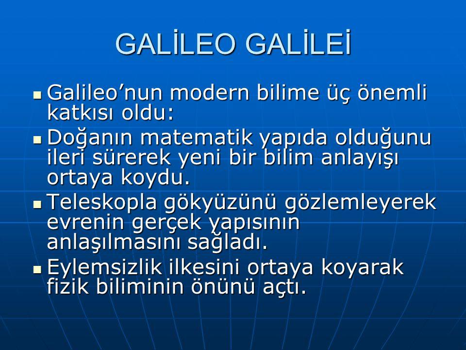 GALİLEO GALİLEİ Galileo'nun modern bilime üç önemli katkısı oldu: Galileo'nun modern bilime üç önemli katkısı oldu: Doğanın matematik yapıda olduğunu ileri sürerek yeni bir bilim anlayışı ortaya koydu.