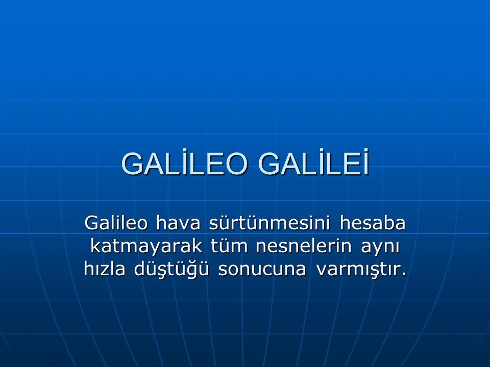 GALİLEO GALİLEİ Galileo hava sürtünmesini hesaba katmayarak tüm nesnelerin aynı hızla düştüğü sonucuna varmıştır.