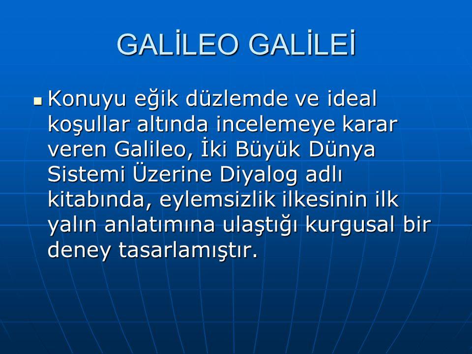 GALİLEO GALİLEİ Konuyu eğik düzlemde ve ideal koşullar altında incelemeye karar veren Galileo, İki Büyük Dünya Sistemi Üzerine Diyalog adlı kitabında, eylemsizlik ilkesinin ilk yalın anlatımına ulaştığı kurgusal bir deney tasarlamıştır.