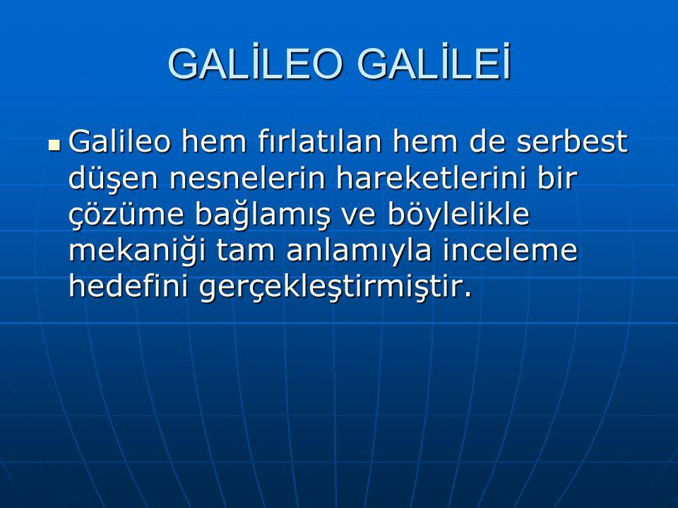 GALİLEO GALİLEİ Galileo hem fırlatılan hem de serbest düşen nesnelerin hareketlerini bir çözüme bağlamış ve böylelikle mekaniği tam anlamıyla inceleme hedefini gerçekleştirmiştir.